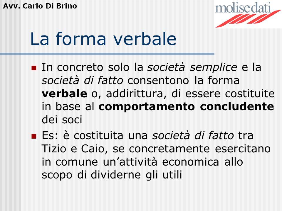 Avv. Carlo Di Brino La forma verbale In concreto solo la società semplice e la società di fatto consentono la forma verbale o, addirittura, di essere