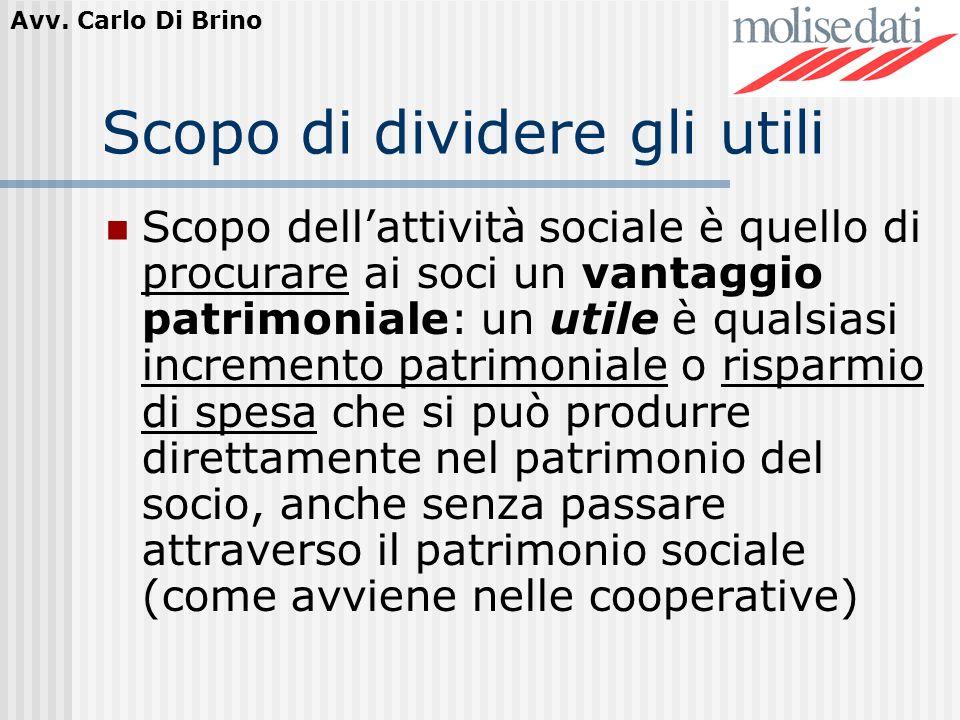 Avv. Carlo Di Brino Scopo di dividere gli utili Scopo dellattività sociale è quello di procurare ai soci un vantaggio patrimoniale: un utile è qualsia