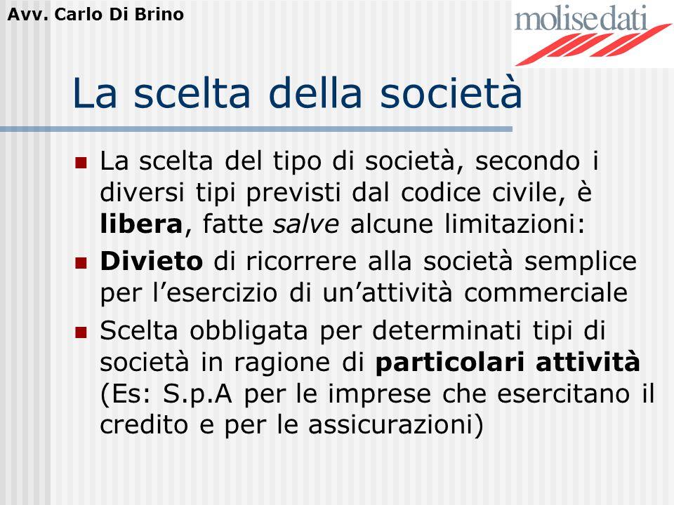 Avv. Carlo Di Brino La scelta della società La scelta del tipo di società, secondo i diversi tipi previsti dal codice civile, è libera, fatte salve al