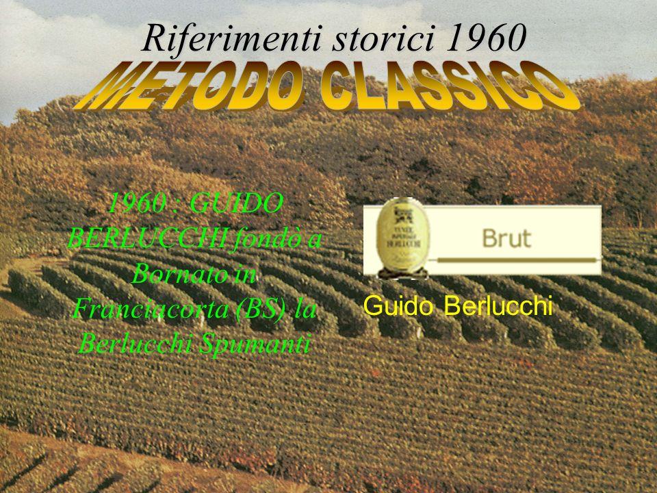 1960 : GUIDO BERLUCCHI fondò a Bornato in Franciacorta (BS) la Berlucchi Spumanti Riferimenti storici 1960 Guido Berlucchi