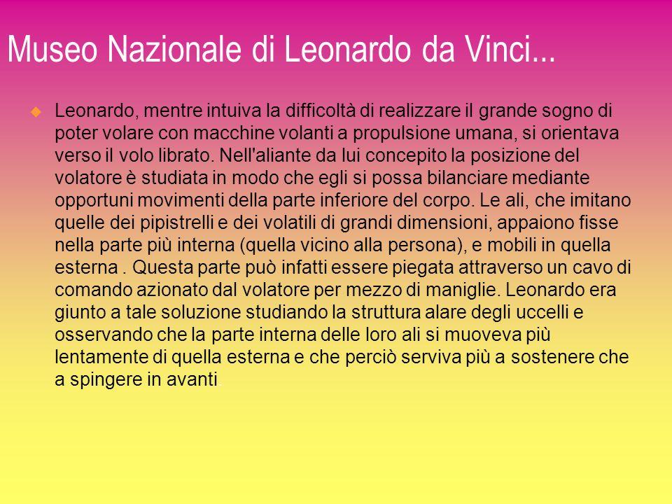 Museo Nazionale di Leonardo da Vinci... Leonardo, mentre intuiva la difficoltà di realizzare il grande sogno di poter volare con macchine volanti a pr