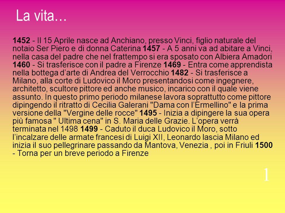La vita… 1452 - Il 15 Aprile nasce ad Anchiano, presso Vinci, figlio naturale del notaio Ser Piero e di donna Caterina 1457 - A 5 anni va ad abitare a