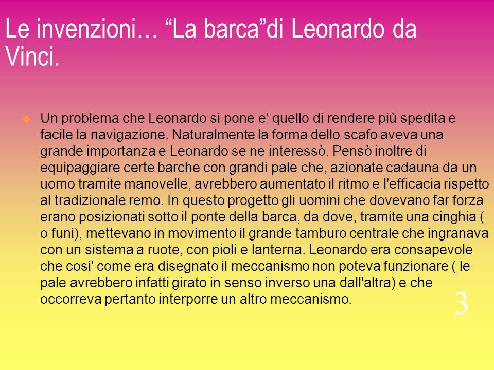 Le invenzioni… La barcadi Leonardo da Vinci. Un problema che Leonardo si pone e' quello di rendere più spedita e facile la navigazione. Naturalmente l
