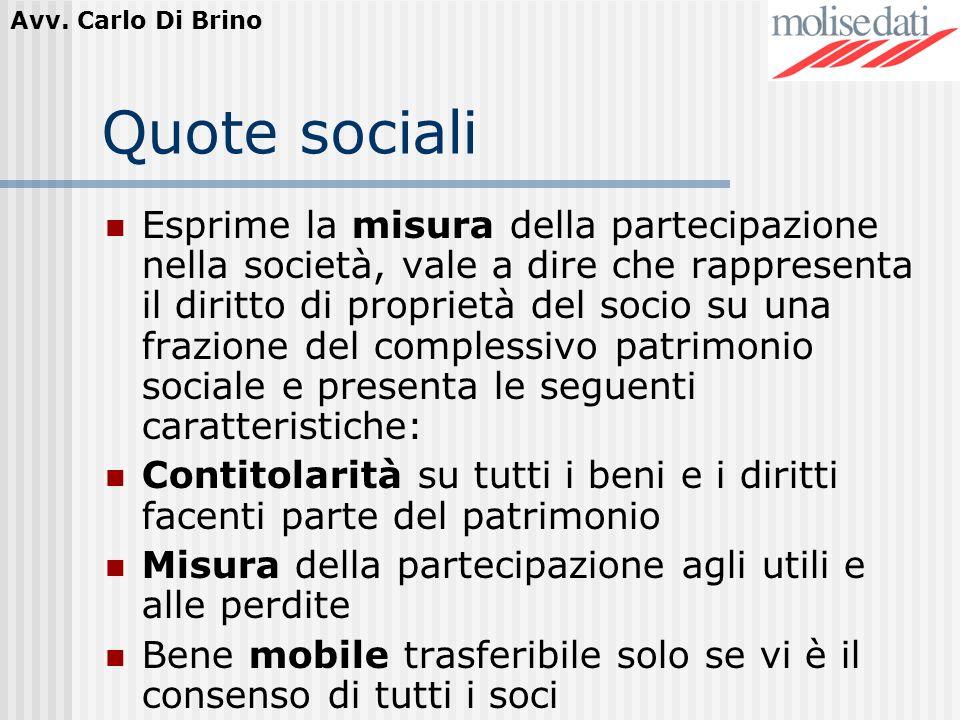 Avv. Carlo Di Brino Quote sociali Esprime la misura della partecipazione nella società, vale a dire che rappresenta il diritto di proprietà del socio