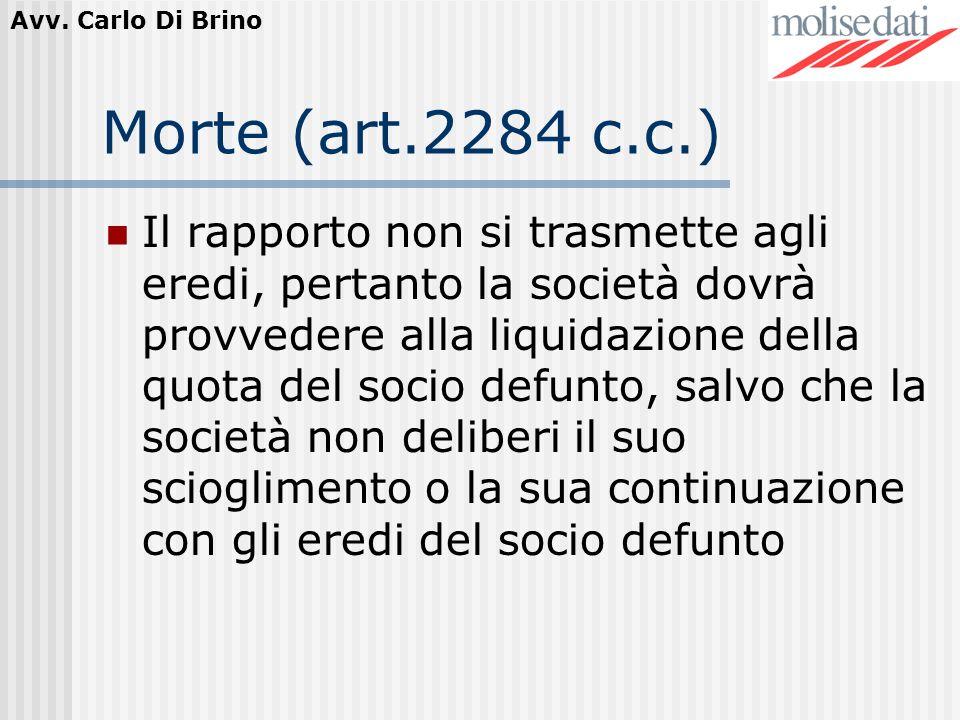 Avv. Carlo Di Brino Morte (art.2284 c.c.) Il rapporto non si trasmette agli eredi, pertanto la società dovrà provvedere alla liquidazione della quota