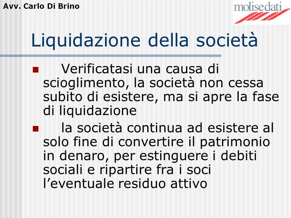 Avv. Carlo Di Brino Liquidazione della società Verificatasi una causa di scioglimento, la società non cessa subito di esistere, ma si apre la fase di