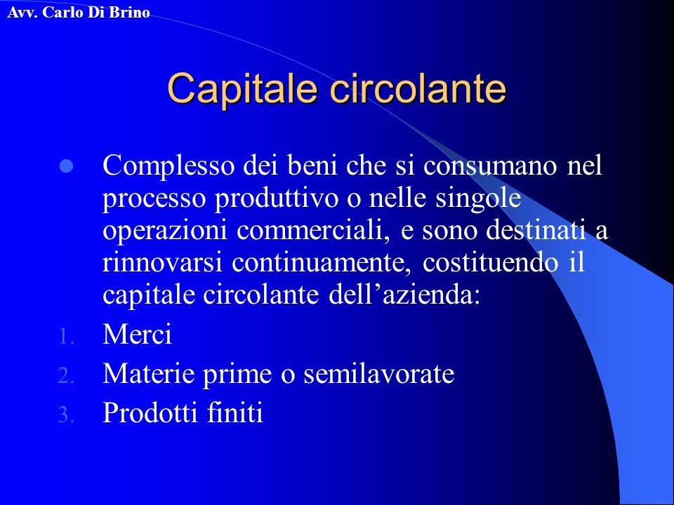 Avv. Carlo Di Brino Capitale circolante Complesso dei beni che si consumano nel processo produttivo o nelle singole operazioni commerciali, e sono des