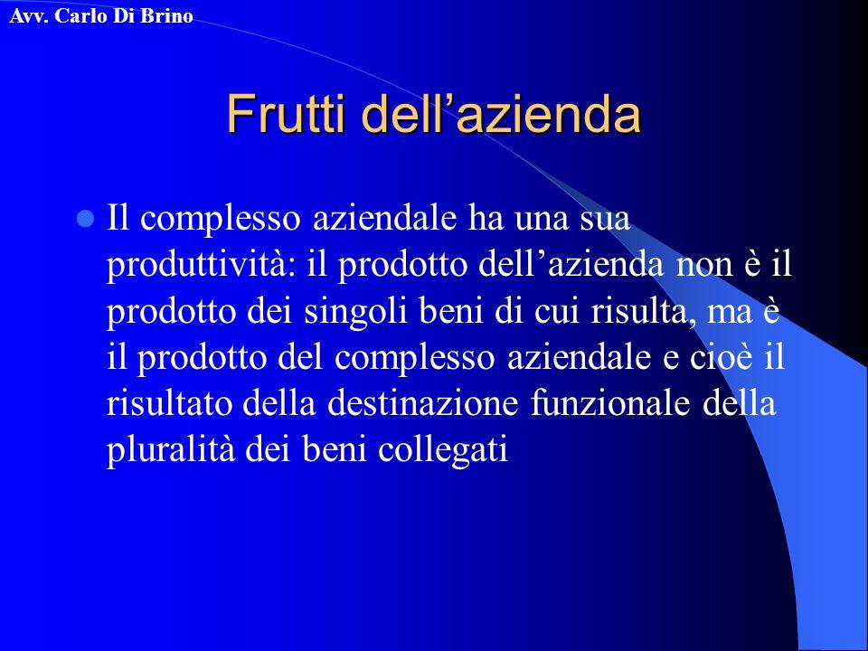 Avv. Carlo Di Brino Frutti dellazienda Il complesso aziendale ha una sua produttività: il prodotto dellazienda non è il prodotto dei singoli beni di c