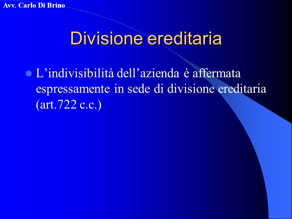 Avv. Carlo Di Brino Divisione ereditaria Lindivisibilità dellazienda è affermata espressamente in sede di divisione ereditaria (art.722 c.c.)