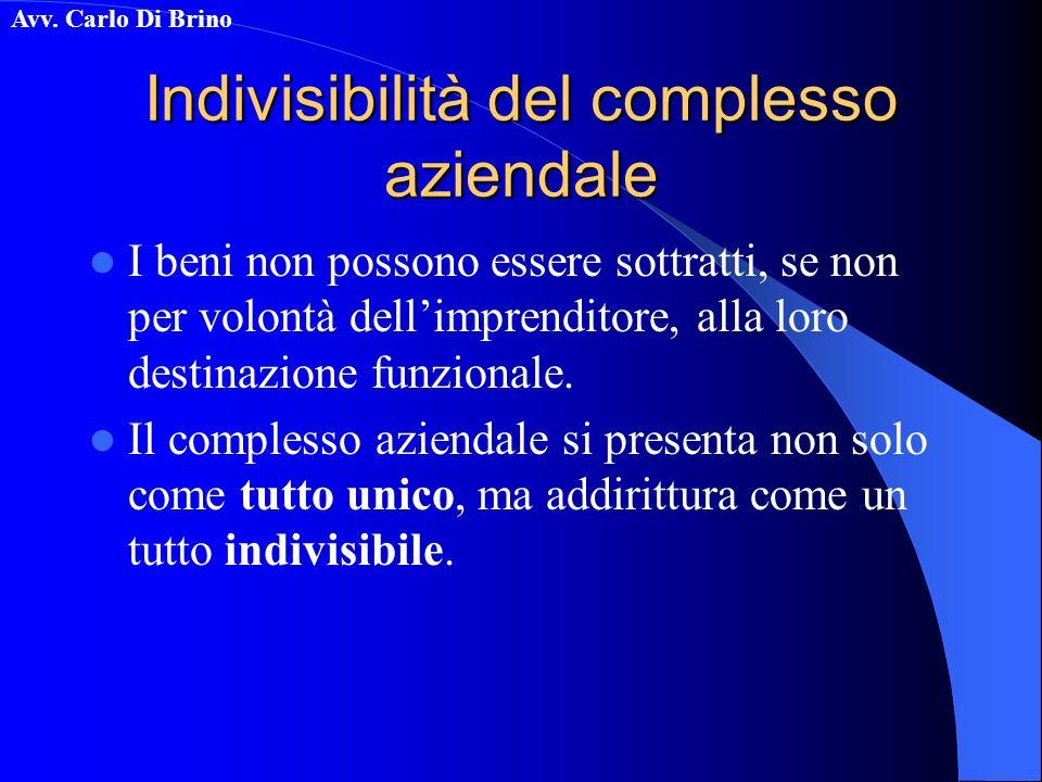 Avv. Carlo Di Brino Indivisibilità del complesso aziendale I beni non possono essere sottratti, se non per volontà dellimprenditore, alla loro destina