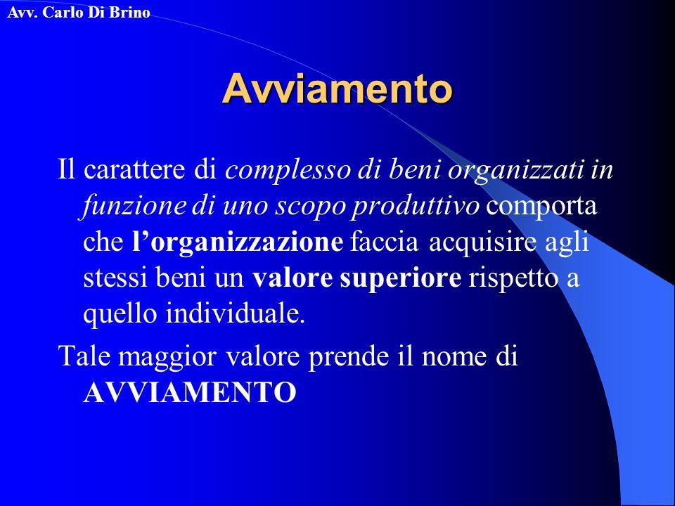 Avv. Carlo Di BrinoAvviamento Il carattere di complesso di beni organizzati in funzione di uno scopo produttivo comporta che lorganizzazione faccia ac