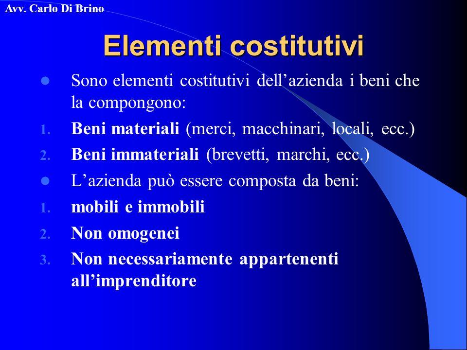 Avv. Carlo Di Brino Elementi costitutivi Sono elementi costitutivi dellazienda i beni che la compongono: 1. Beni materiali (merci, macchinari, locali,