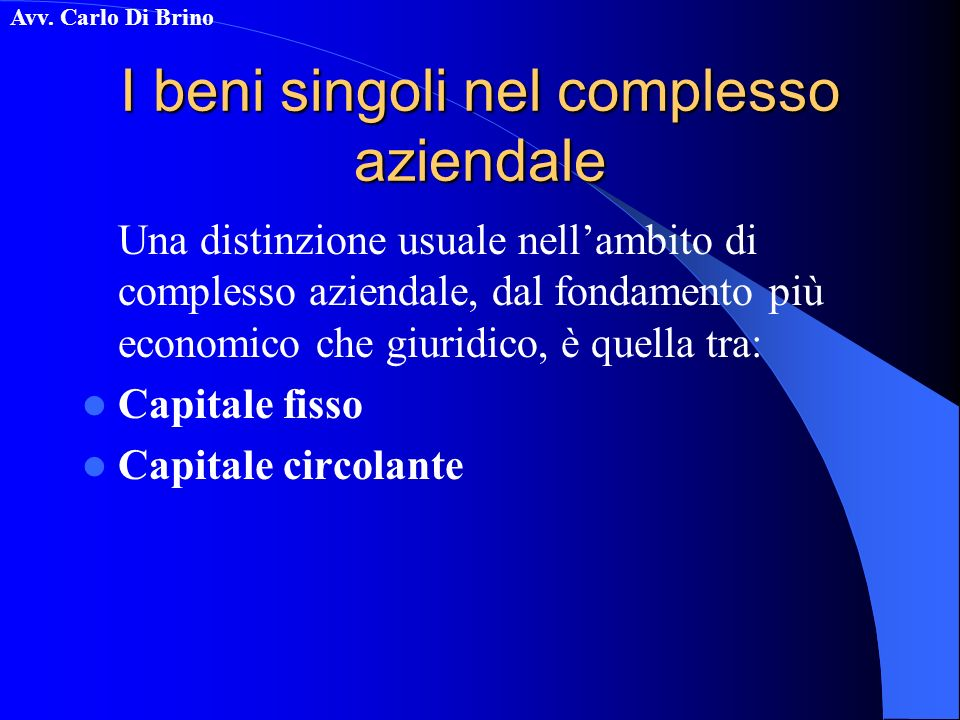 Avv. Carlo Di Brino I beni singoli nel complesso aziendale Una distinzione usuale nellambito di complesso aziendale, dal fondamento più economico che