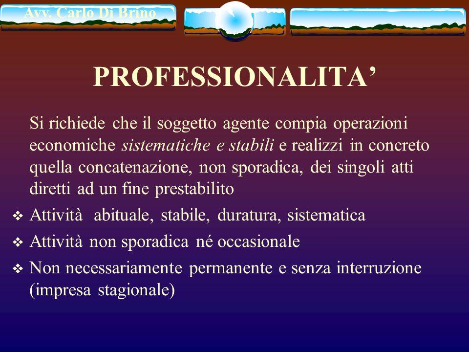 Avv. Carlo Di Brino PROFESSIONALITA Si richiede che il soggetto agente compia operazioni economiche sistematiche e stabili e realizzi in concreto quel