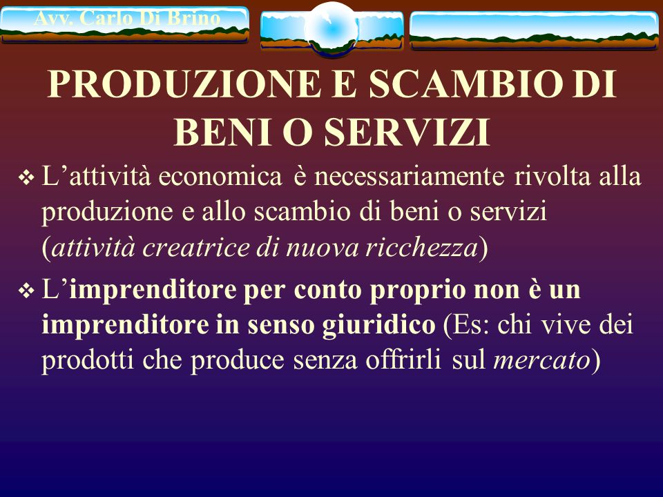 Avv. Carlo Di Brino PRODUZIONE E SCAMBIO DI BENI O SERVIZI Lattività economica è necessariamente rivolta alla produzione e allo scambio di beni o serv