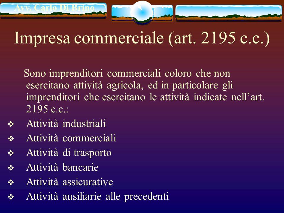 Avv. Carlo Di Brino Impresa commerciale (art. 2195 c.c.) Sono imprenditori commerciali coloro che non esercitano attività agricola, ed in particolare