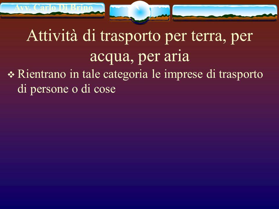 Avv. Carlo Di Brino Attività di trasporto per terra, per acqua, per aria Rientrano in tale categoria le imprese di trasporto di persone o di cose