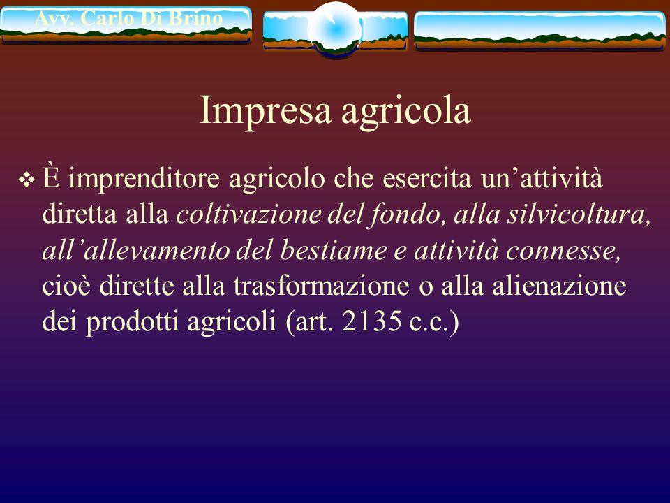 Avv. Carlo Di Brino Impresa agricola È imprenditore agricolo che esercita unattività diretta alla coltivazione del fondo, alla silvicoltura, allalleva