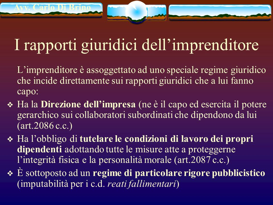 Avv. Carlo Di Brino I rapporti giuridici dellimprenditore Limprenditore è assoggettato ad uno speciale regime giuridico che incide direttamente sui ra