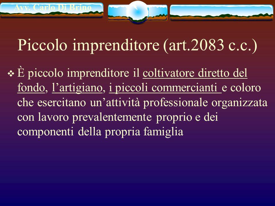 Avv. Carlo Di Brino Piccolo imprenditore (art.2083 c.c.) È piccolo imprenditore il coltivatore diretto del fondo, lartigiano, i piccoli commercianti e