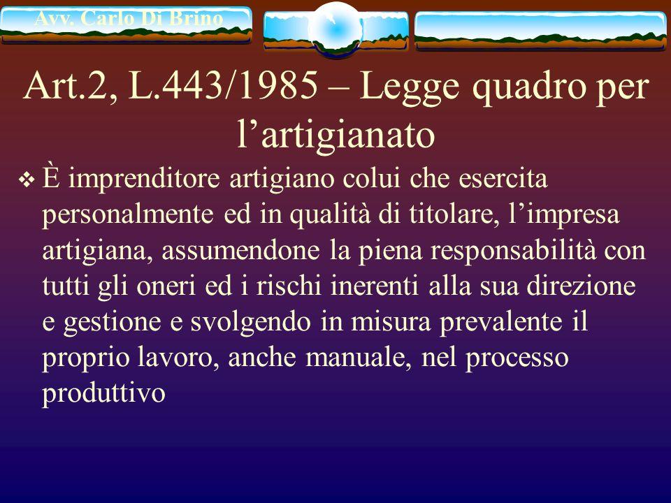 Avv. Carlo Di Brino Art.2, L.443/1985 – Legge quadro per lartigianato È imprenditore artigiano colui che esercita personalmente ed in qualità di titol