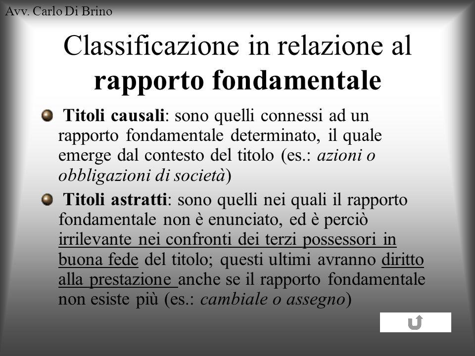Avv. Carlo Di Brino Classificazione in relazione al rapporto fondamentale Titoli causali: sono quelli connessi ad un rapporto fondamentale determinato