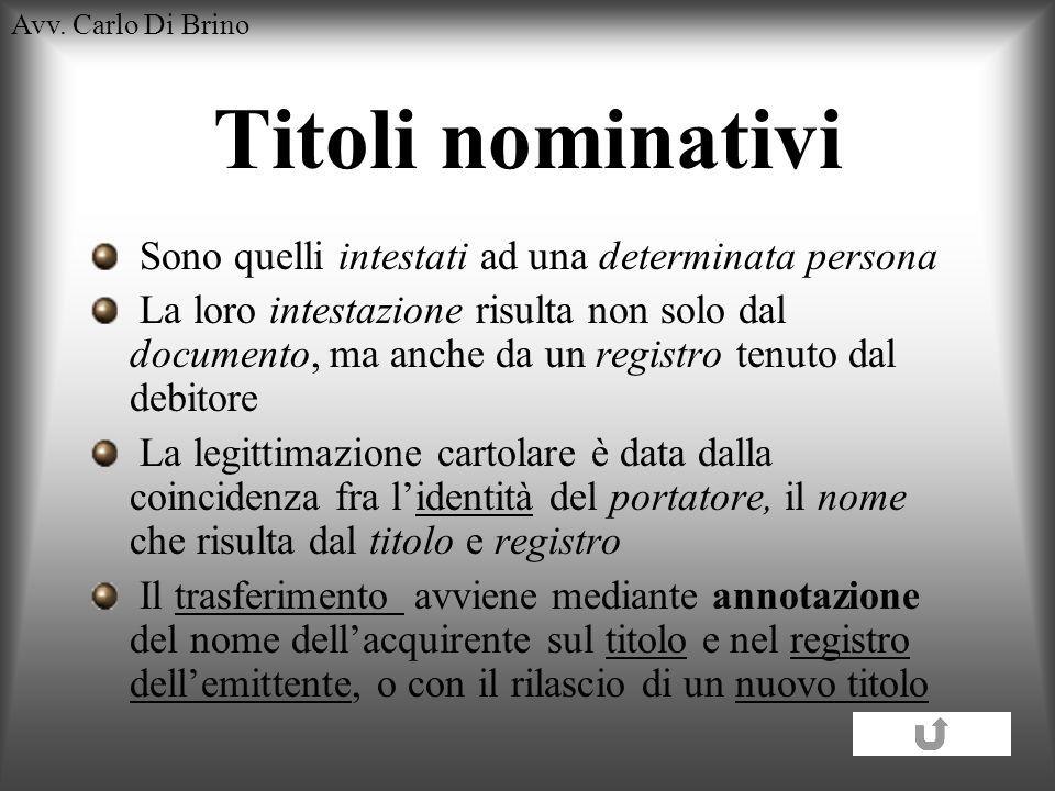 Avv. Carlo Di Brino Titoli nominativi Sono quelli intestati ad una determinata persona La loro intestazione risulta non solo dal documento, ma anche d