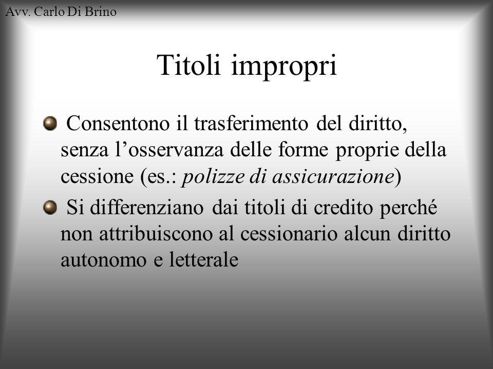 Avv. Carlo Di Brino Titoli impropri Consentono il trasferimento del diritto, senza losservanza delle forme proprie della cessione (es.: polizze di ass