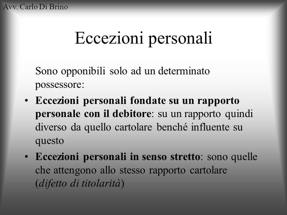 Avv. Carlo Di Brino Eccezioni personali Sono opponibili solo ad un determinato possessore: Eccezioni personali fondate su un rapporto personale con il