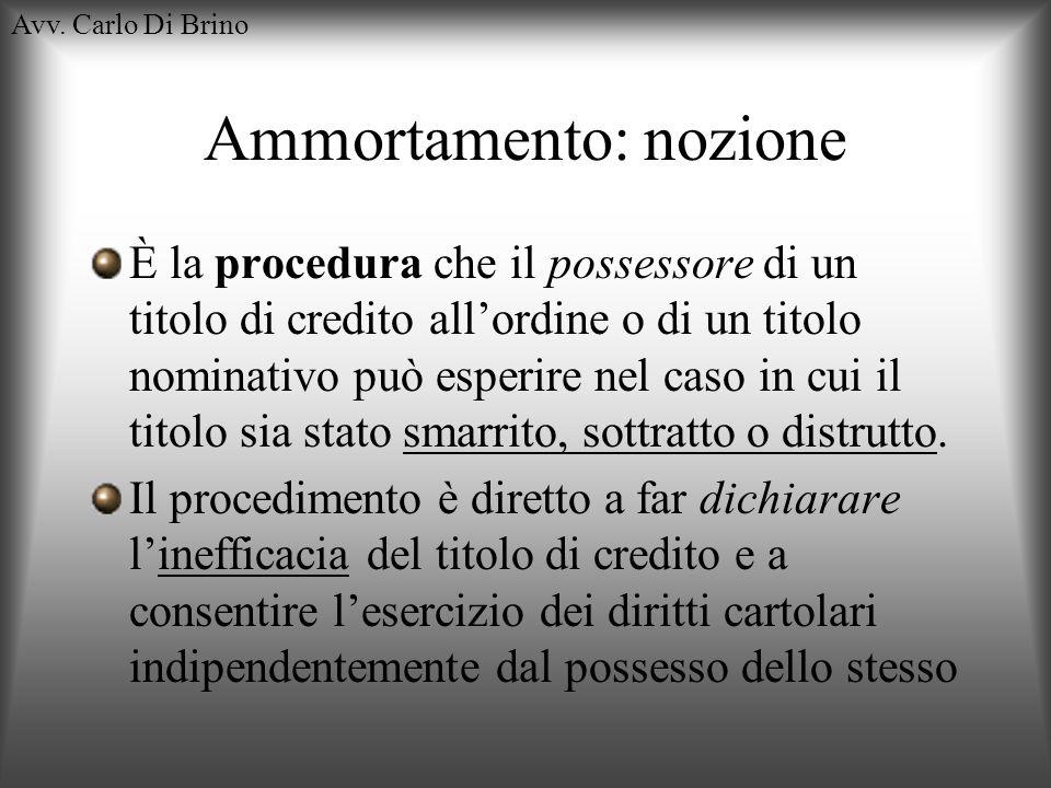 Avv. Carlo Di Brino Ammortamento: nozione È la procedura che il possessore di un titolo di credito allordine o di un titolo nominativo può esperire ne