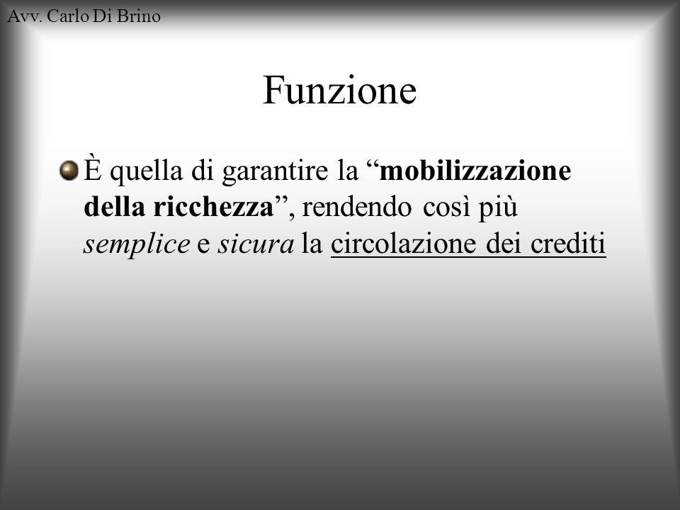 Avv. Carlo Di Brino Funzione È quella di garantire la mobilizzazione della ricchezza, rendendo così più semplice e sicura la circolazione dei crediti