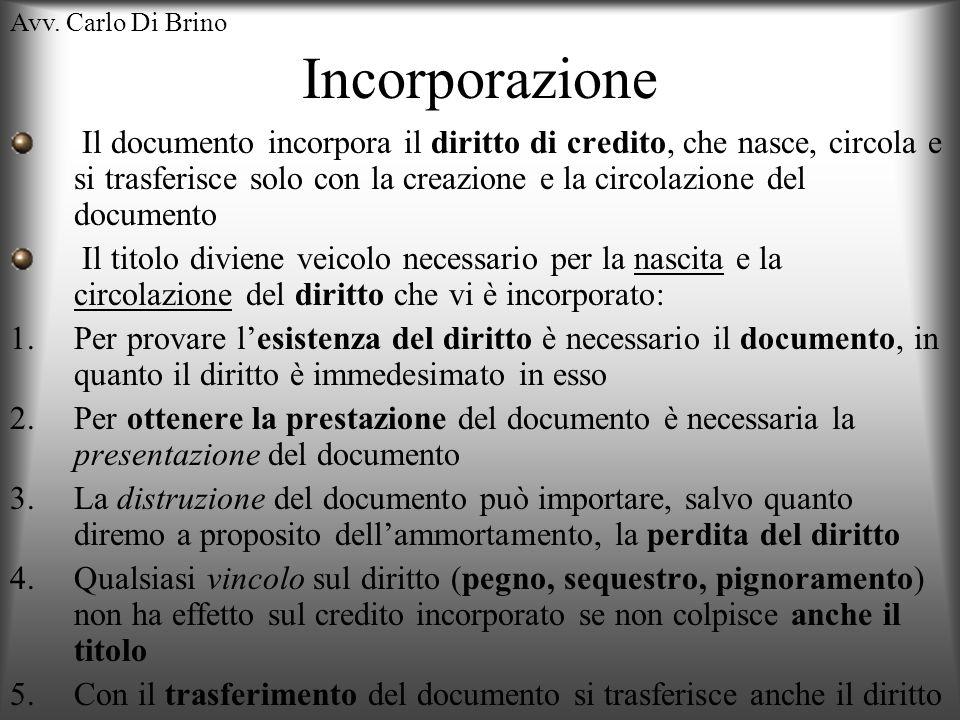 Avv. Carlo Di Brino Incorporazione Il documento incorpora il diritto di credito, che nasce, circola e si trasferisce solo con la creazione e la circol