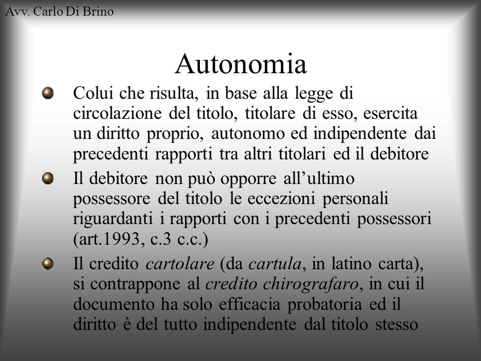 Avv. Carlo Di Brino Autonomia Colui che risulta, in base alla legge di circolazione del titolo, titolare di esso, esercita un diritto proprio, autonom