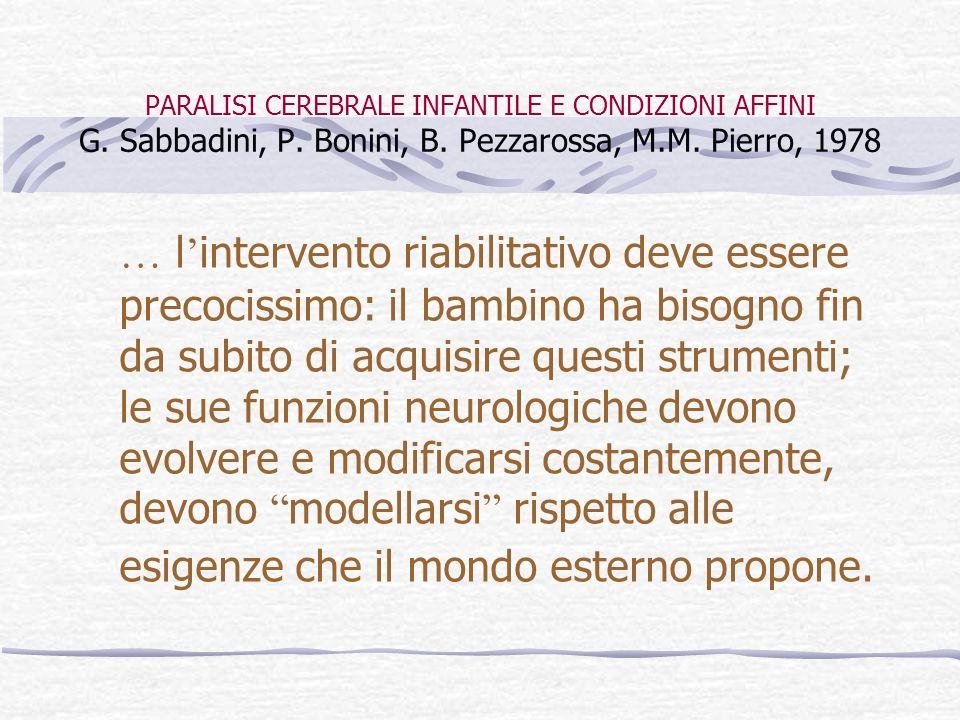 PARALISI CEREBRALE INFANTILE E CONDIZIONI AFFINI G. Sabbadini, P. Bonini, B. Pezzarossa, M.M. Pierro, 1978 … l intervento riabilitativo deve essere pr