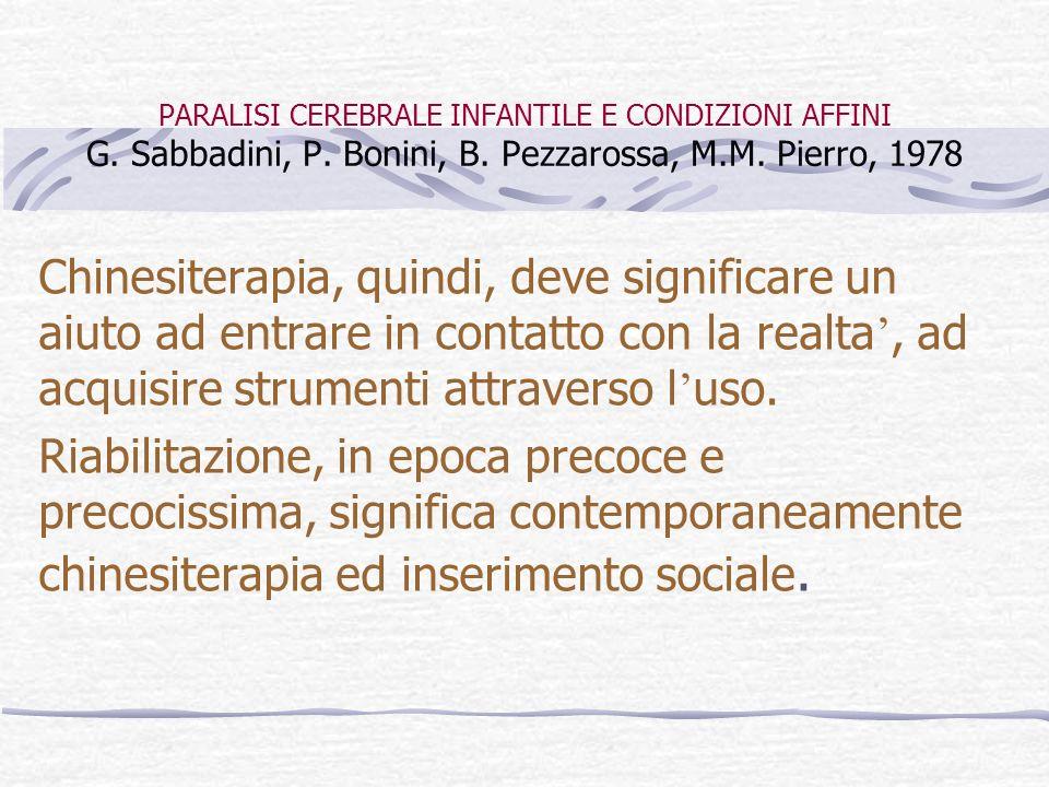 PARALISI CEREBRALE INFANTILE E CONDIZIONI AFFINI G. Sabbadini, P. Bonini, B. Pezzarossa, M.M. Pierro, 1978 Chinesiterapia, quindi, deve significare un