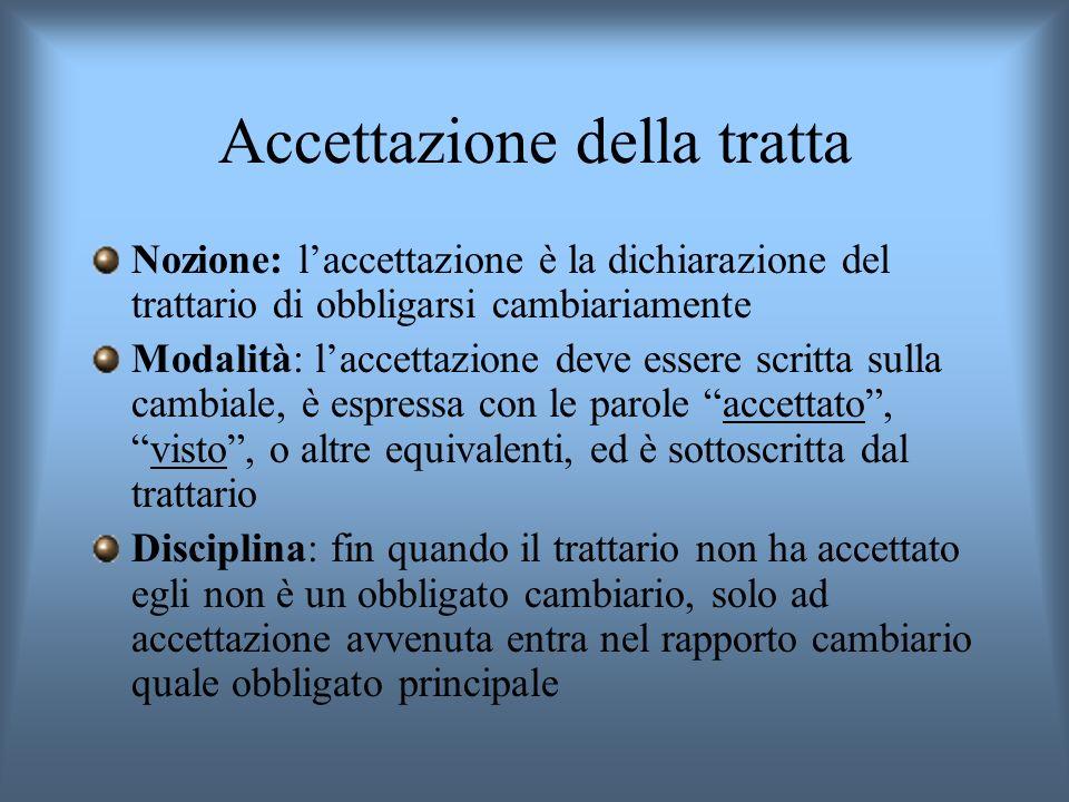Accettazione della tratta Nozione: laccettazione è la dichiarazione del trattario di obbligarsi cambiariamente Modalità: laccettazione deve essere scr