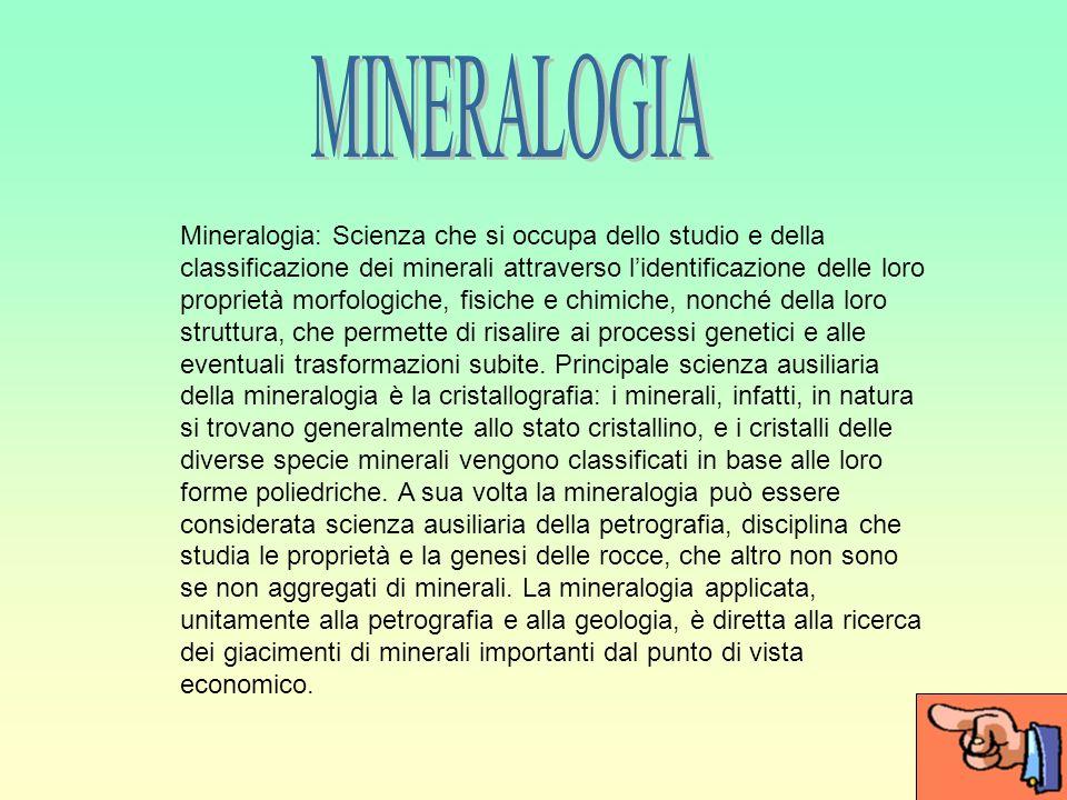 Mineralogia: Scienza che si occupa dello studio e della classificazione dei minerali attraverso lidentificazione delle loro proprietà morfologiche, fisiche e chimiche, nonché della loro struttura, che permette di risalire ai processi genetici e alle eventuali trasformazioni subite.
