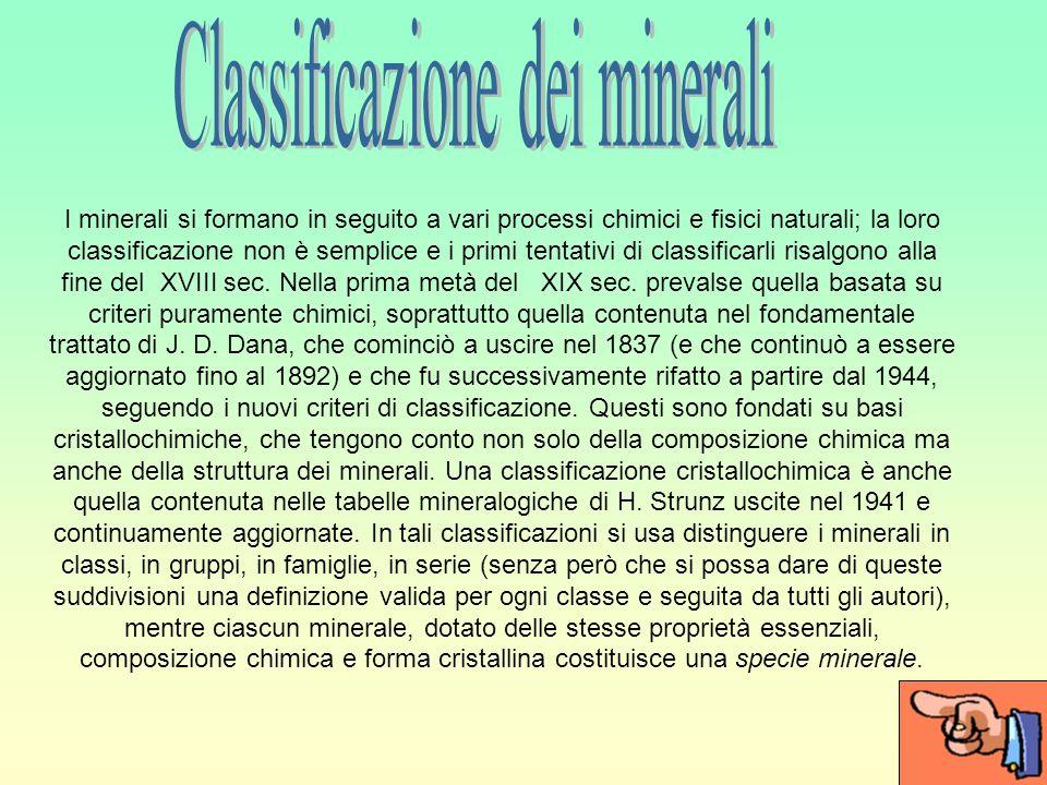 I minerali si formano in seguito a vari processi chimici e fisici naturali; la loro classificazione non è semplice e i primi tentativi di classificarli risalgono alla fine del XVIII sec.