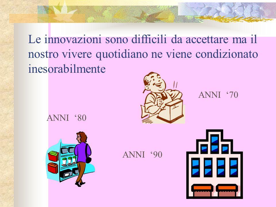 Le innovazioni sono difficili da accettare ma il nostro vivere quotidiano ne viene condizionato inesorabilmente ANNI 70 ANNI 80 ANNI 90