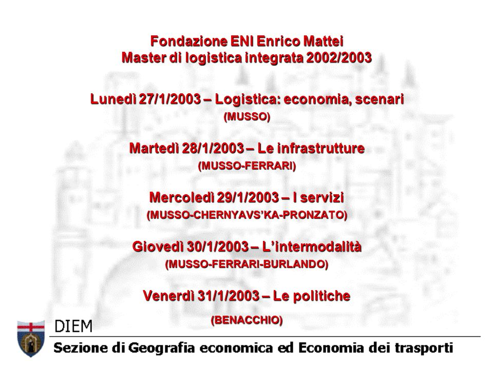 Fondazione ENI Enrico Mattei Master di logistica integrata 2002/2003 Lunedì 27/1/2003 – Logistica: economia, scenari (MUSSO) Martedì 28/1/2003 – Le infrastrutture (MUSSO-FERRARI) Mercoledì 29/1/2003 – I servizi (MUSSO-CHERNYAVSKA-PRONZATO) Giovedì 30/1/2003 – Lintermodalità (MUSSO-FERRARI-BURLANDO) Venerdì 31/1/2003 – Le politiche (BENACCHIO)