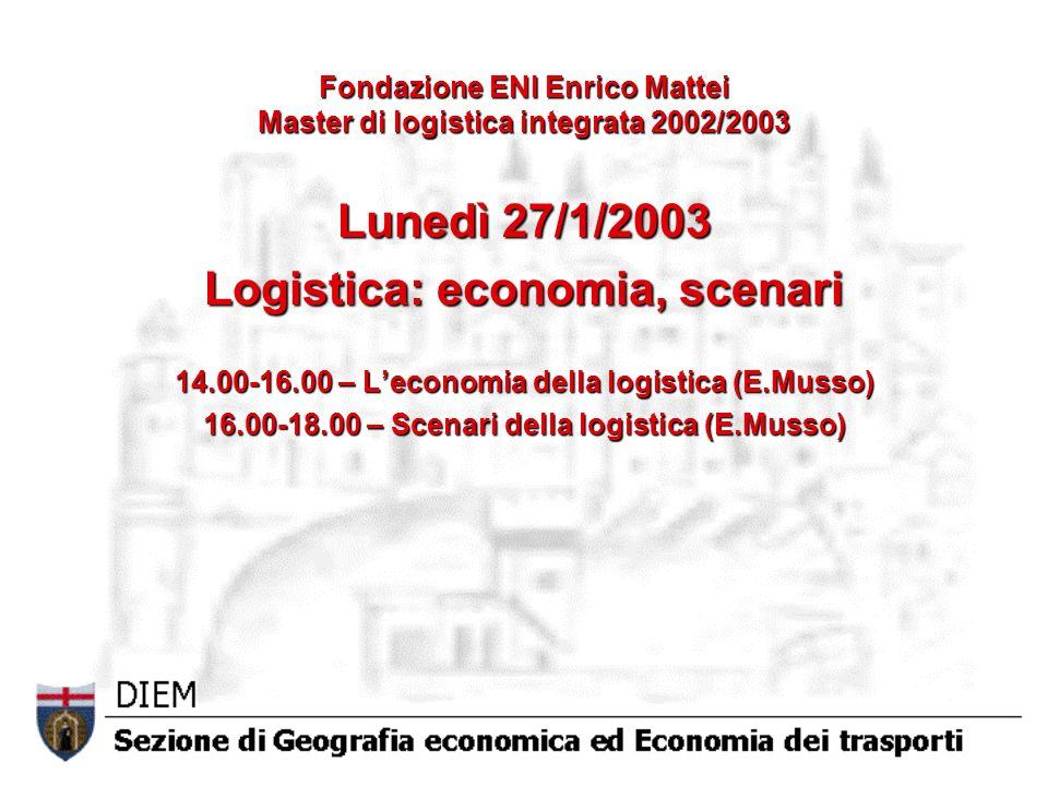 Fondazione ENI Enrico Mattei Master di logistica integrata 2002/2003 Lunedì 27/1/2003 Logistica: economia, scenari 14.00-16.00 – Leconomia della logistica (E.Musso) 16.00-18.00 – Scenari della logistica (E.Musso)