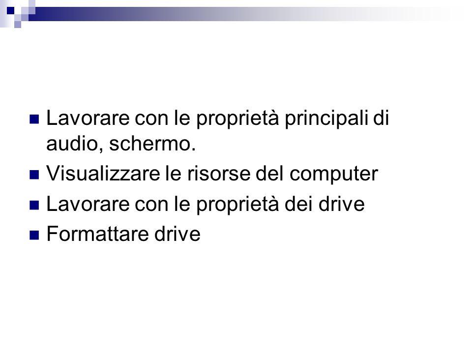 Lavorare con le proprietà principali di audio, schermo. Visualizzare le risorse del computer Lavorare con le proprietà dei drive Formattare drive
