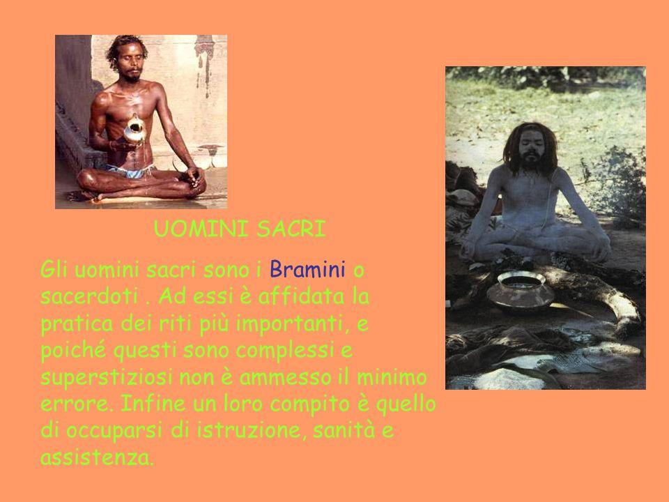 UOMINI SACRI Gli uomini sacri sono i Bramini o sacerdoti. Ad essi è affidata la pratica dei riti più importanti, e poiché questi sono complessi e supe