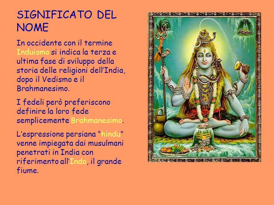 SIGNIFICATO DEL NOME In occidente con il termine Induismo si indica la terza e ultima fase di sviluppo della storia delle religioni dellIndia, dopo il