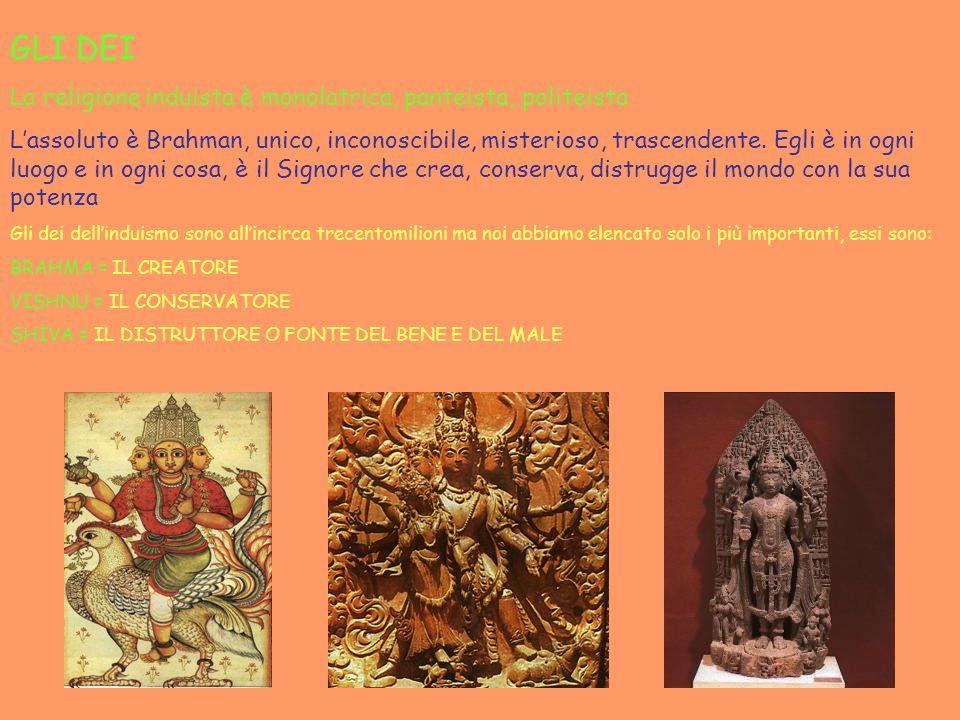 GLI DEI La religione induista è monolatrica, panteista, politeista Lassoluto è Brahman, unico, inconoscibile, misterioso, trascendente. Egli è in ogni