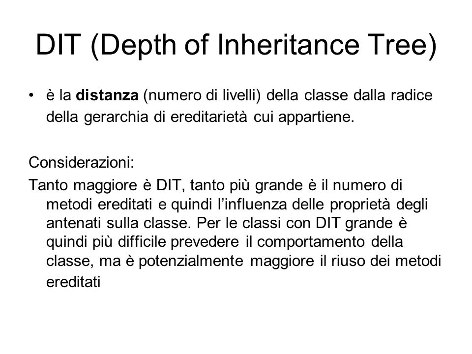 DIT (Depth of Inheritance Tree) è la distanza (numero di livelli) della classe dalla radice della gerarchia di ereditarietà cui appartiene. Consideraz
