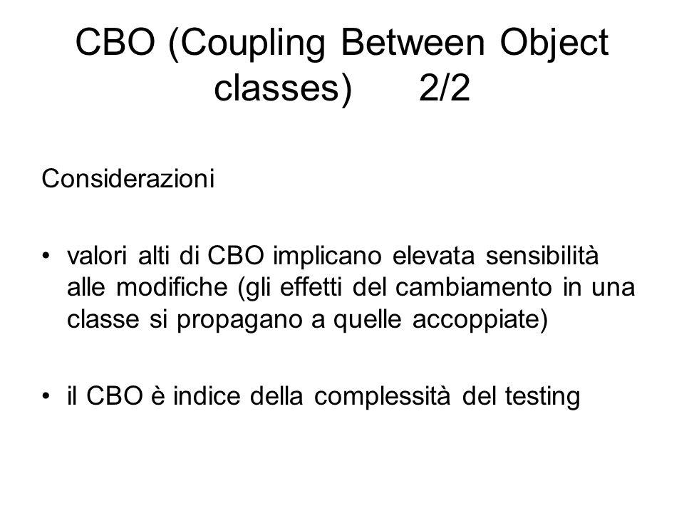 CBO (Coupling Between Object classes) 2/2 Considerazioni valori alti di CBO implicano elevata sensibilità alle modifiche (gli effetti del cambiamento