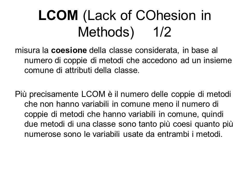 LCOM (Lack of COhesion in Methods) 1/2 misura la coesione della classe considerata, in base al numero di coppie di metodi che accedono ad un insieme c