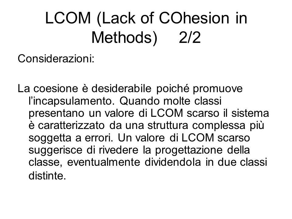LCOM (Lack of COhesion in Methods) 2/2 Considerazioni: La coesione è desiderabile poiché promuove lincapsulamento. Quando molte classi presentano un v