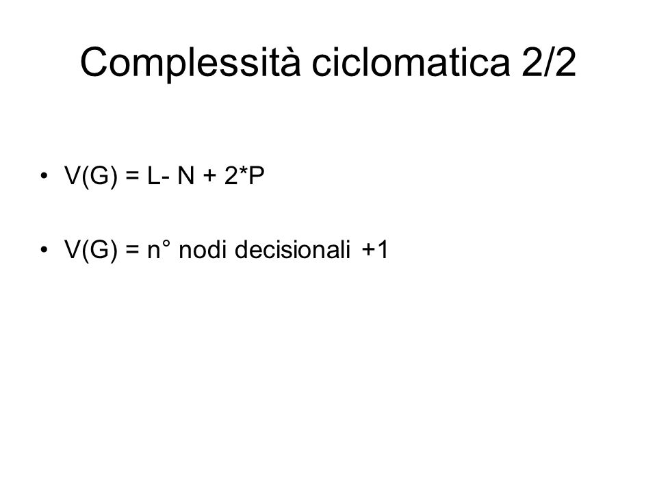 Complessità ciclomatica 2/2 V(G) = L- N + 2*P V(G) = n° nodi decisionali +1
